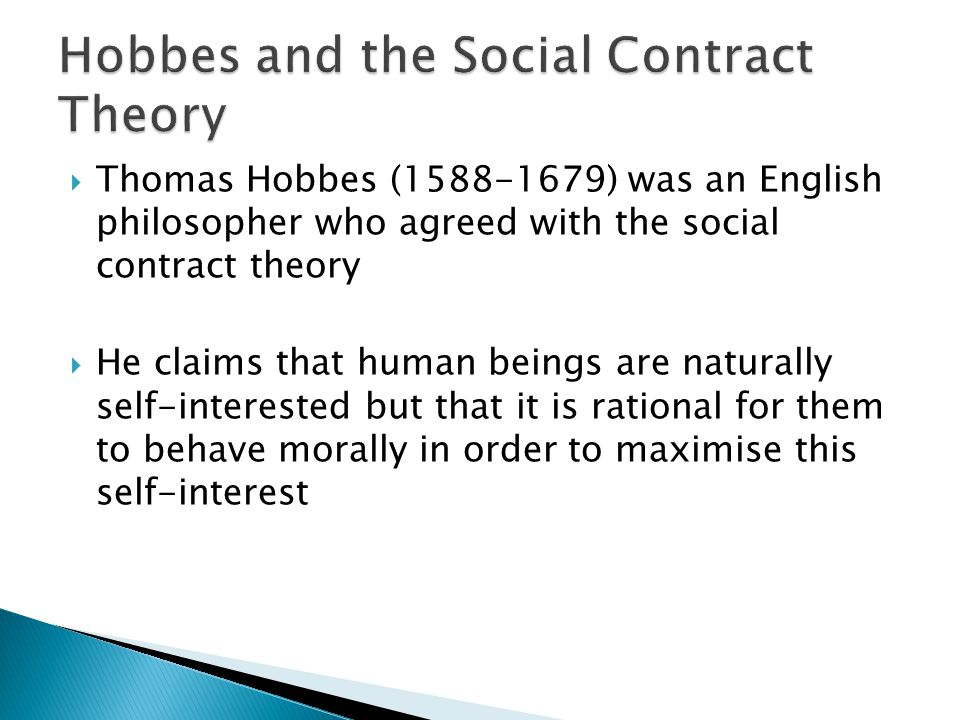 Thomas Hobbes (1588-1679) was an English philosopher who agreed with the social contract theory He claims that human beings are naturally self-interested but that it is rational for them to behave morally in order to maximise this self-interest