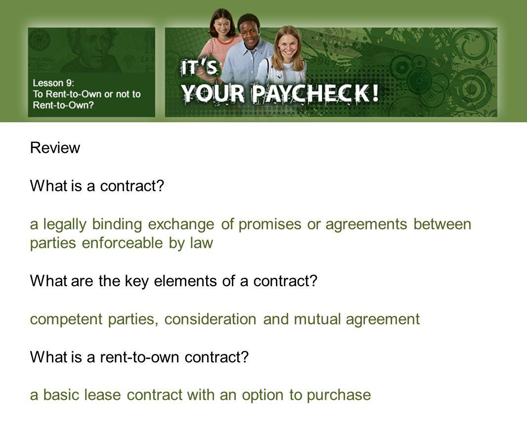 Review What is a contract? a legally binding exchange of promises or agreements between parties enforceable by law What are the key elements of a cont