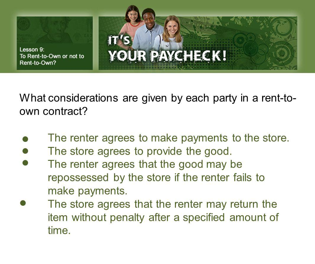 What considerations are given by each party in a rent-to- own contract? The renter agrees to make payments to the store. The store agrees to provide t