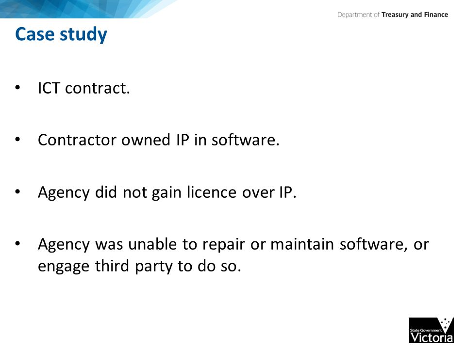 Case study ICT contract. Contractor owned IP in software. Agency did not gain licence over IP. Agency was unable to repair or maintain software, or en