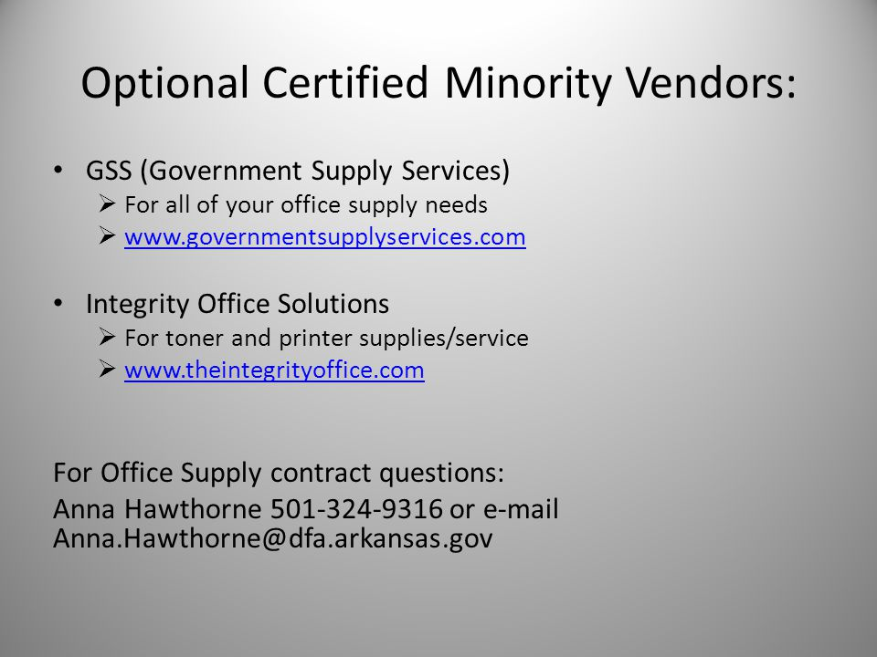 Optional Certified Minority Vendors: GSS (Government Supply Services) For all of your office supply needs www.governmentsupplyservices.com Integrity Office Solutions For toner and printer supplies/service www.theintegrityoffice.com For Office Supply contract questions: Anna Hawthorne 501-324-9316 or e-mail Anna.Hawthorne@dfa.arkansas.gov