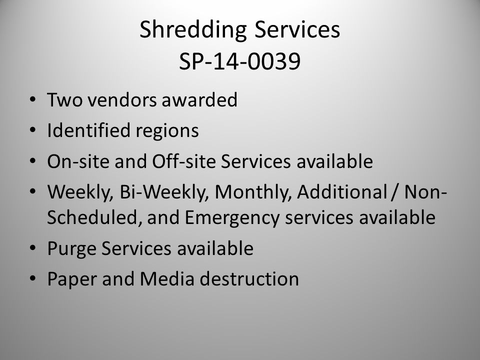 Shredding Services SP-14-0039 Two vendors awarded Identified regions On-site and Off-site Services available Weekly, Bi-Weekly, Monthly, Additional / Non- Scheduled, and Emergency services available Purge Services available Paper and Media destruction