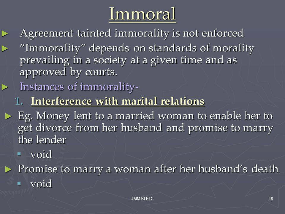 JMM KLELC16 Immoral Agreement tainted immorality is not enforced Agreement tainted immorality is not enforced Immorality depends on standards of morality prevailing in a society at a given time and as approved by courts.
