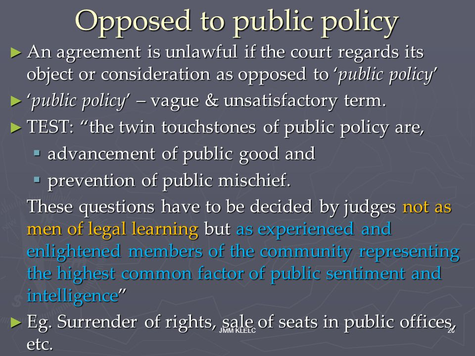 JMM KLELC20 Opposed to public policy An agreement is unlawful if the court regards its object or consideration as opposed to public policy An agreement is unlawful if the court regards its object or consideration as opposed to public policy public policy – vague & unsatisfactory term.public policy – vague & unsatisfactory term.