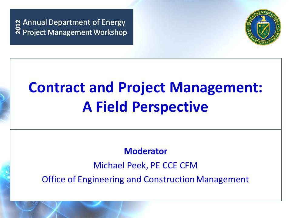 Contract and Project Management: A Field Perspective Moderator Michael Peek, PE CCE CFM Office of Engineering and Construction Management