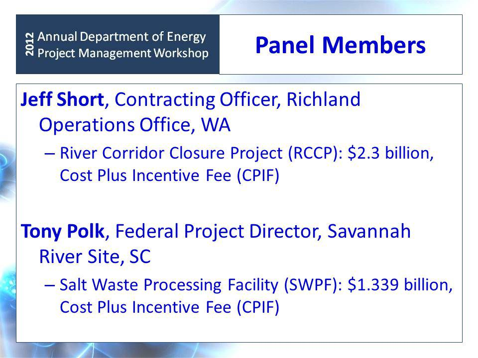 Panel Members Jeff Short, Contracting Officer, Richland Operations Office, WA – River Corridor Closure Project (RCCP): $2.3 billion, Cost Plus Incentive Fee (CPIF) Tony Polk, Federal Project Director, Savannah River Site, SC – Salt Waste Processing Facility (SWPF): $1.339 billion, Cost Plus Incentive Fee (CPIF)