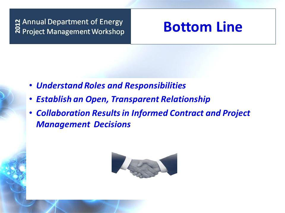 Understand Roles and Responsibilities Establish an Open, Transparent Relationship Collaboration Results in Informed Contract and Project Management Decisions Bottom Line