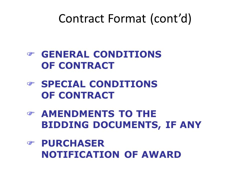 Contract Format (contd) FGENERAL CONDITIONS OF CONTRACT FSPECIAL CONDITIONS OF CONTRACT FAMENDMENTS TO THE BIDDING DOCUMENTS, IF ANY FPURCHASER NOTIFICATION OF AWARD
