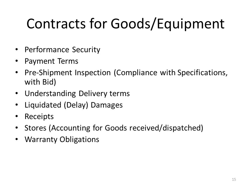 Contracts for Goods/Equipment Performance Security Payment Terms Pre-Shipment Inspection (Compliance with Specifications, with Bid) Understanding Delivery terms Liquidated (Delay) Damages Receipts Stores (Accounting for Goods received/dispatched) Warranty Obligations 15
