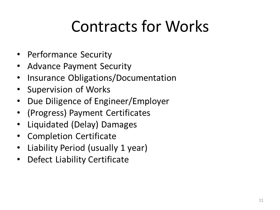 Contracts for Works Performance Security Advance Payment Security Insurance Obligations/Documentation Supervision of Works Due Diligence of Engineer/Employer (Progress) Payment Certificates Liquidated (Delay) Damages Completion Certificate Liability Period (usually 1 year) Defect Liability Certificate 31