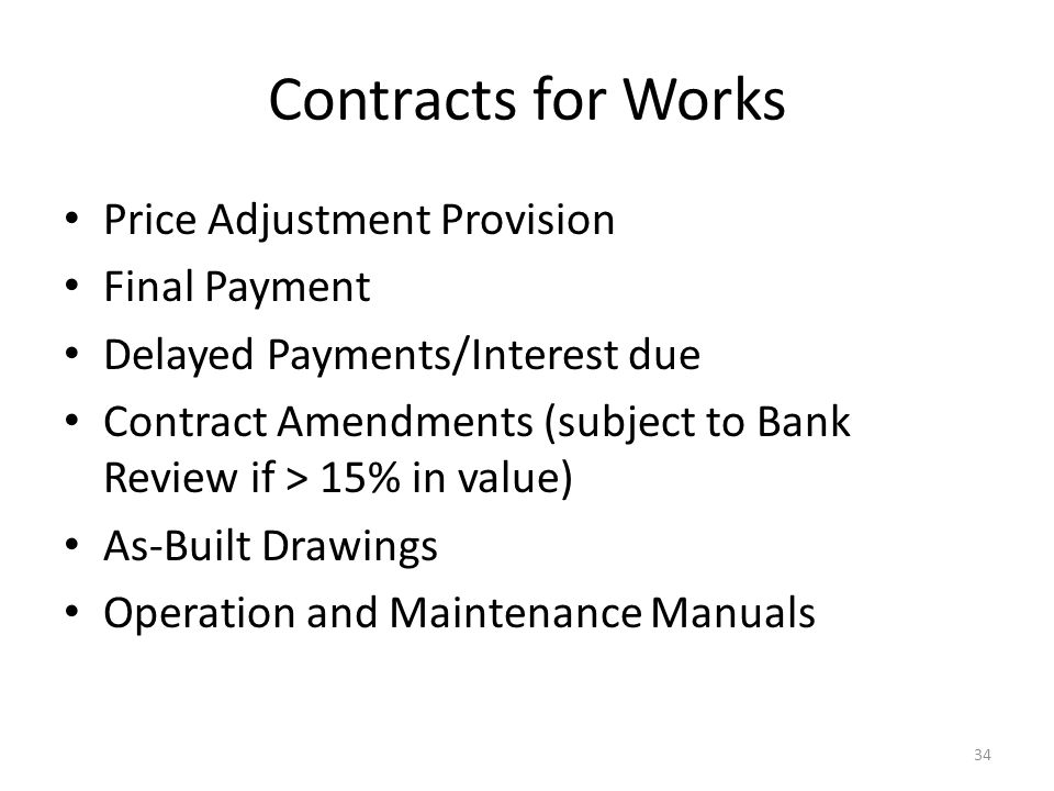 Contracts for Works Price Adjustment Provision Final Payment Delayed Payments/Interest due Contract Amendments (subject to Bank Review if > 15% in value) As-Built Drawings Operation and Maintenance Manuals 34