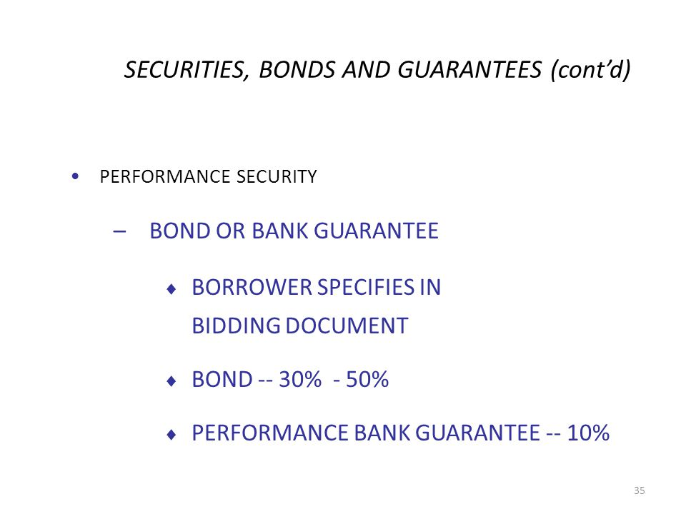 SECURITIES, BONDS AND GUARANTEES (contd) PERFORMANCE SECURITY –BOND OR BANK GUARANTEE BORROWER SPECIFIES IN BIDDING DOCUMENT BOND -- 30% - 50% PERFORMANCE BANK GUARANTEE -- 10% 35