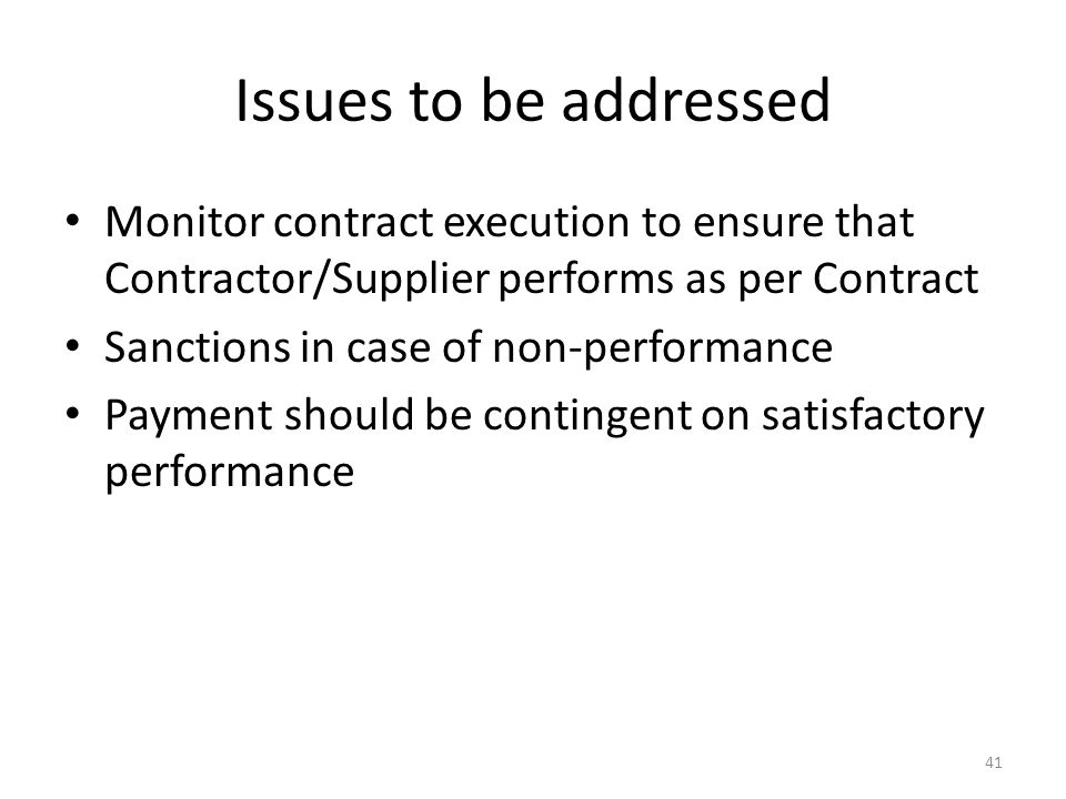 Issues to be addressed Monitor contract execution to ensure that Contractor/Supplier performs as per Contract Sanctions in case of non-performance Payment should be contingent on satisfactory performance 41