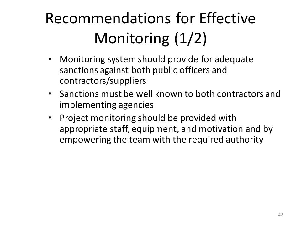 Recommendations for Effective Monitoring (1/2) Monitoring system should provide for adequate sanctions against both public officers and contractors/suppliers Sanctions must be well known to both contractors and implementing agencies Project monitoring should be provided with appropriate staff, equipment, and motivation and by empowering the team with the required authority 42