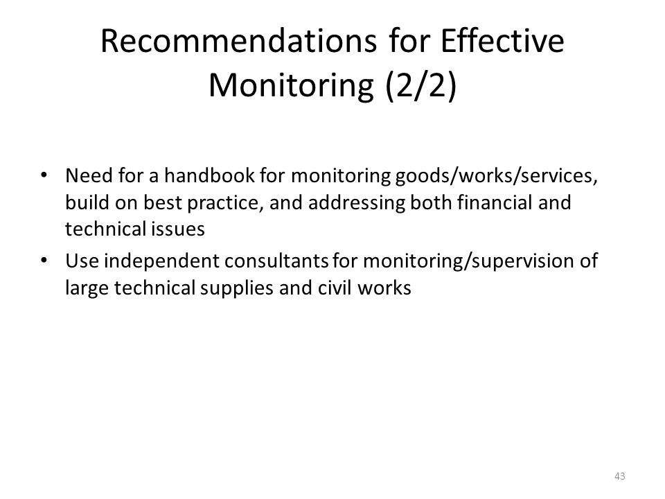 Recommendations for Effective Monitoring (2/2) Need for a handbook for monitoring goods/works/services, build on best practice, and addressing both financial and technical issues Use independent consultants for monitoring/supervision of large technical supplies and civil works 43