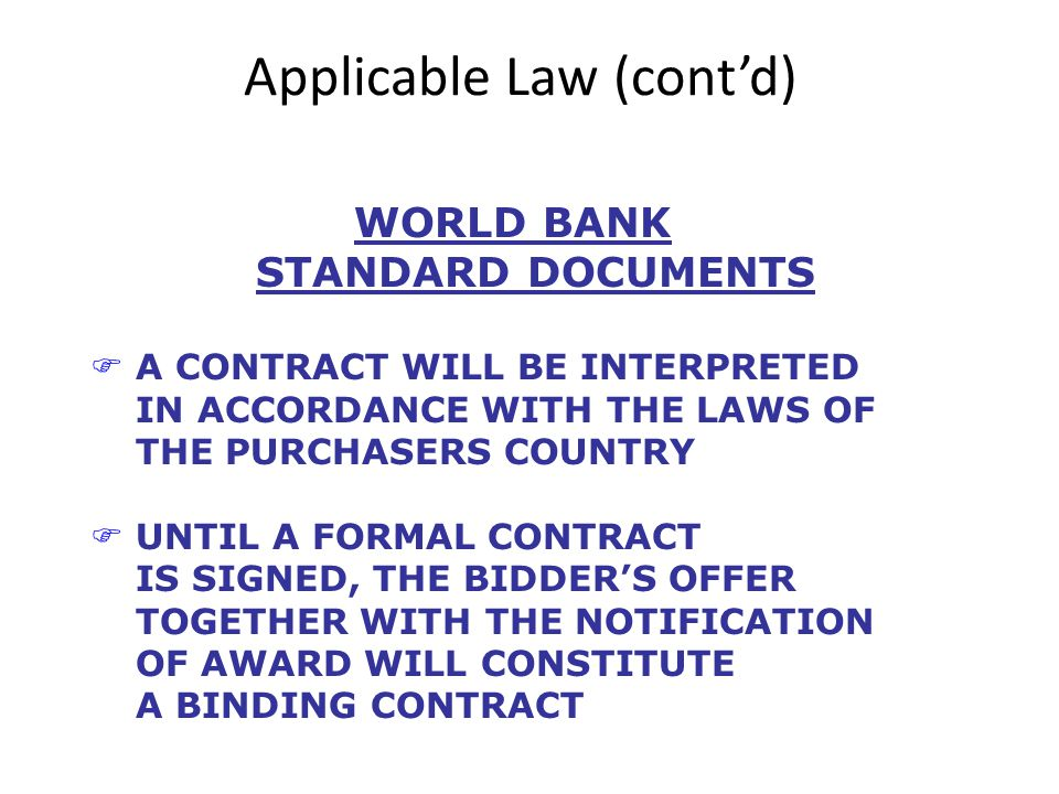 Applicable Law (contd) WORLD BANK STANDARD DOCUMENTS FA CONTRACT WILL BE INTERPRETED IN ACCORDANCE WITH THE LAWS OF THE PURCHASERS COUNTRY FUNTIL A FORMAL CONTRACT IS SIGNED, THE BIDDERS OFFER TOGETHER WITH THE NOTIFICATION OF AWARD WILL CONSTITUTE A BINDING CONTRACT
