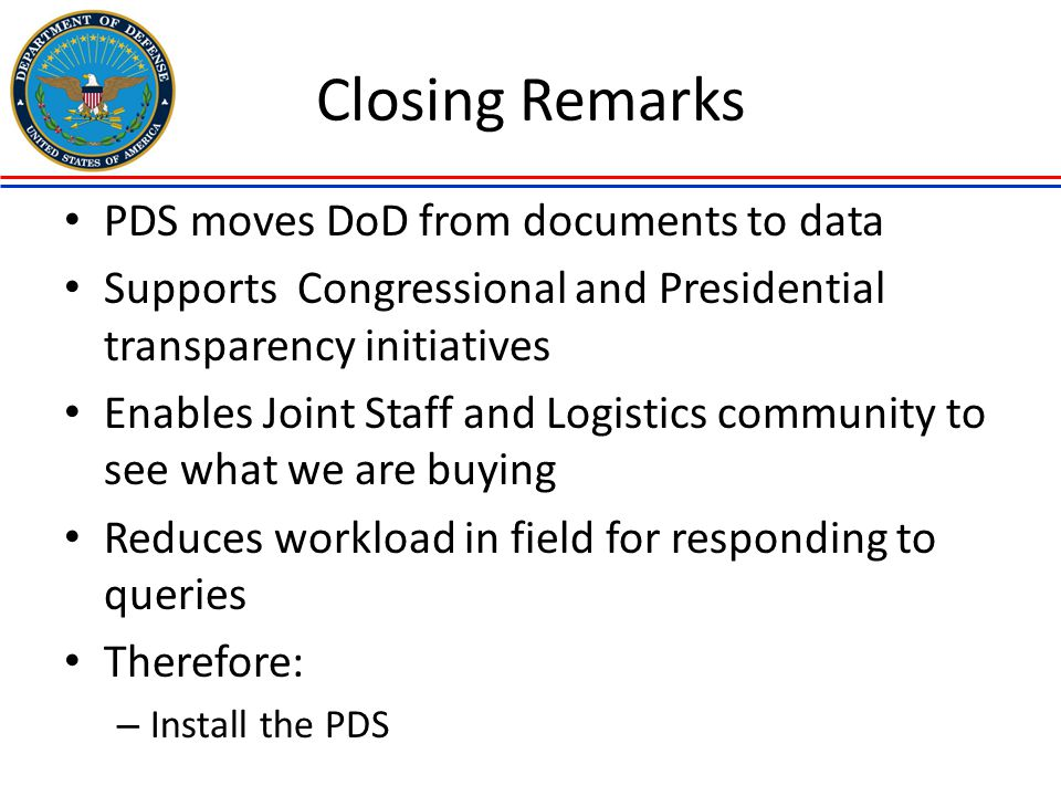 Closing Remarks PDS moves DoD from documents to data Supports Congressional and Presidential transparency initiatives Enables Joint Staff and Logistic