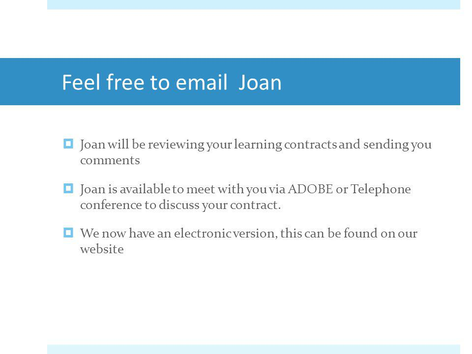 Feel free to email Joan Joan will be reviewing your learning contracts and sending you comments Joan is available to meet with you via ADOBE or Teleph