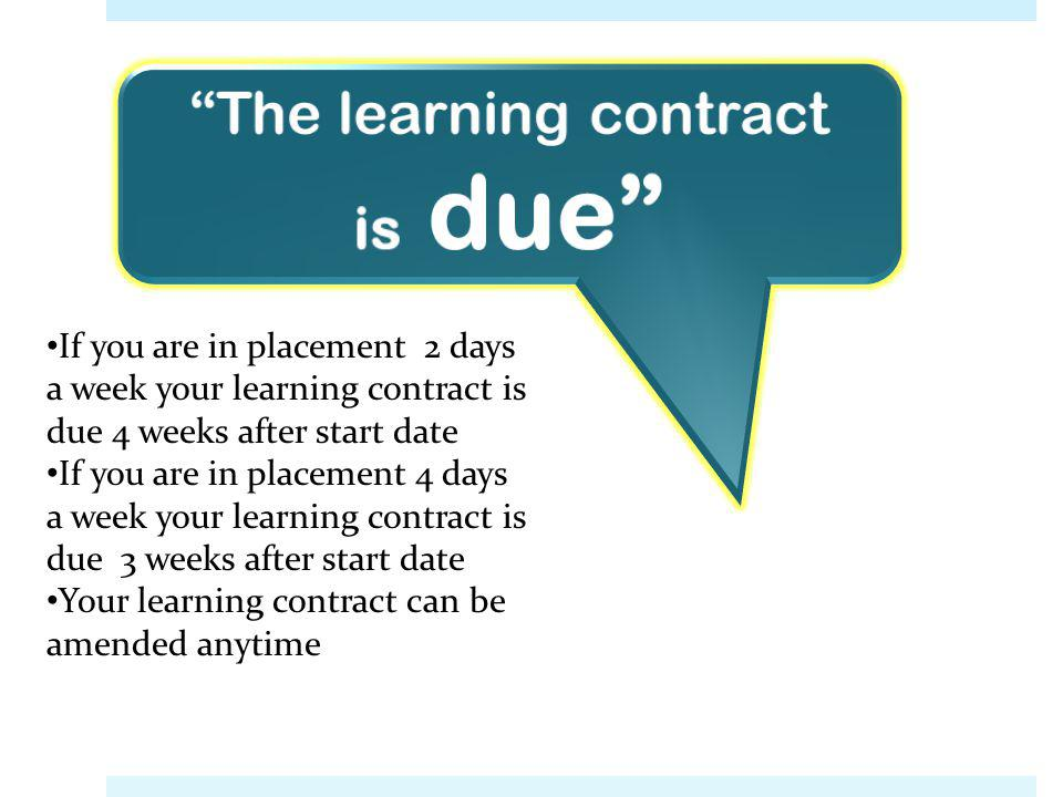 The learning contract is due If you are in placement 2 days a week your learning contract is due 4 weeks after start date If you are in placement 4 da