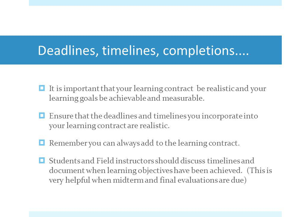 Deadlines, timelines, completions.... It is important that your learning contract be realistic and your learning goals be achievable and measurable. E