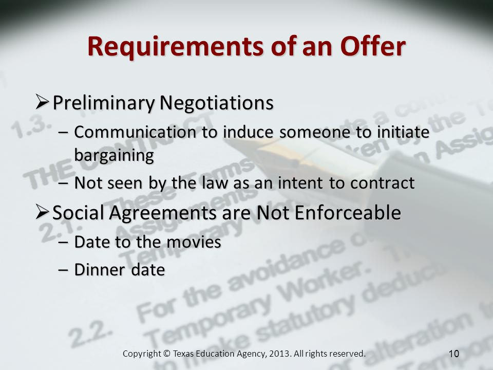 Requirements of an Offer Preliminary Negotiations Preliminary Negotiations –Communication to induce someone to initiate bargaining –Not seen by the law as an intent to contract Social Agreements are Not Enforceable Social Agreements are Not Enforceable –Date to the movies –Dinner date Copyright © Texas Education Agency, 2013.