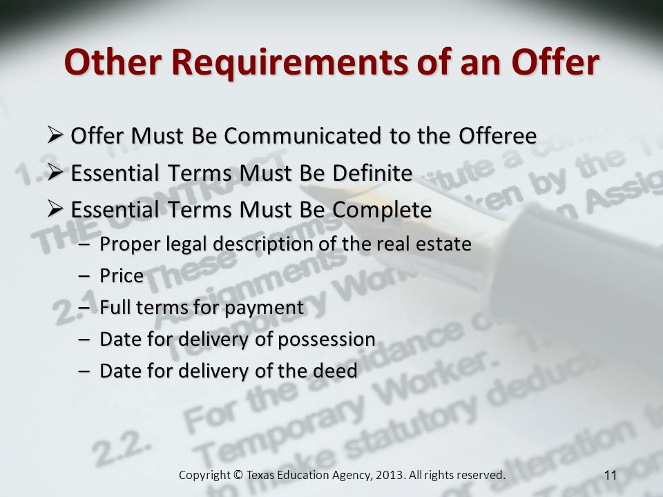 Other Requirements of an Offer Offer Must Be Communicated to the Offeree Offer Must Be Communicated to the Offeree Essential Terms Must Be Definite Essential Terms Must Be Definite Essential Terms Must Be Complete Essential Terms Must Be Complete –Proper legal description of the real estate –Price –Full terms for payment –Date for delivery of possession –Date for delivery of the deed Copyright © Texas Education Agency, 2013.
