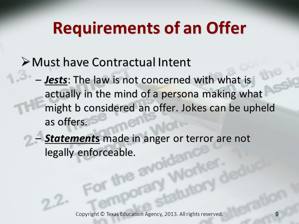 Requirements of an Offer Must have Contractual Intent Must have Contractual Intent –Jests: The law is not concerned with what is actually in the mind of a persona making what might b considered an offer.