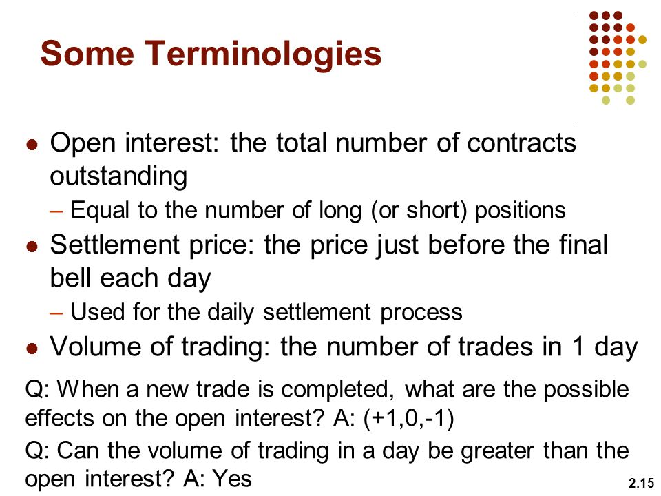 Some Terminologies Open interest: the total number of contracts outstanding –Equal to the number of long (or short) positions Settlement price: the price just before the final bell each day –Used for the daily settlement process Volume of trading: the number of trades in 1 day Q: When a new trade is completed, what are the possible effects on the open interest.