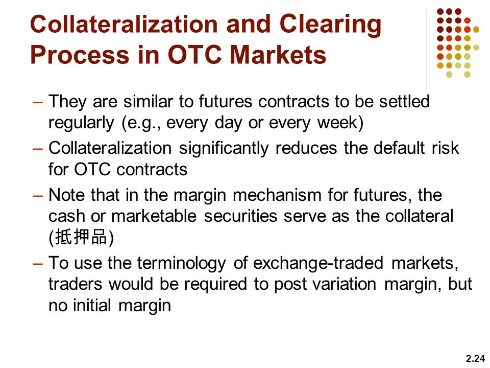 Collateralization and Clearing Process in OTC Markets –They are similar to futures contracts to be settled regularly (e.g., every day or every week) –Collateralization significantly reduces the default risk for OTC contracts –Note that in the margin mechanism for futures, the cash or marketable securities serve as the collateral ( ) –To use the terminology of exchange-traded markets, traders would be required to post variation margin, but no initial margin 2.24