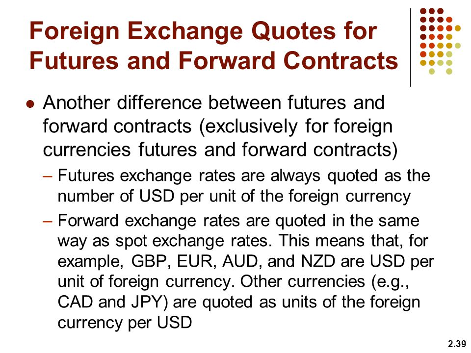Foreign Exchange Quotes for Futures and Forward Contracts Another difference between futures and forward contracts (exclusively for foreign currencies futures and forward contracts) –Futures exchange rates are always quoted as the number of USD per unit of the foreign currency –Forward exchange rates are quoted in the same way as spot exchange rates.