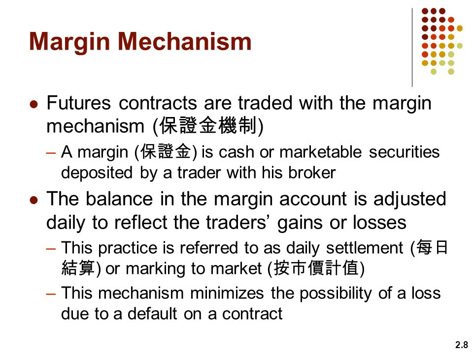 Margin Mechanism Futures contracts are traded with the margin mechanism ( ) –A margin ( ) is cash or marketable securities deposited by a trader with his broker The balance in the margin account is adjusted daily to reflect the traders gains or losses –This practice is referred to as daily settlement ( ) or marking to market ( ) –This mechanism minimizes the possibility of a loss due to a default on a contract 2.8