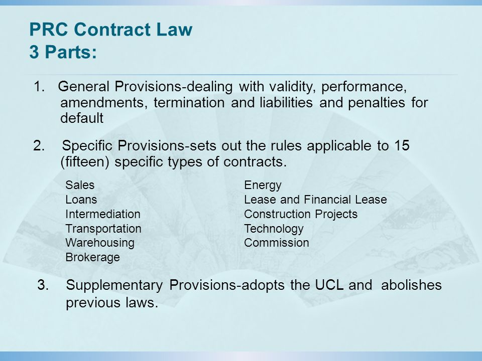 PRC Contract Law 3 Parts: 1. General Provisions-dealing with validity, performance, amendments, termination and liabilities and penalties for default