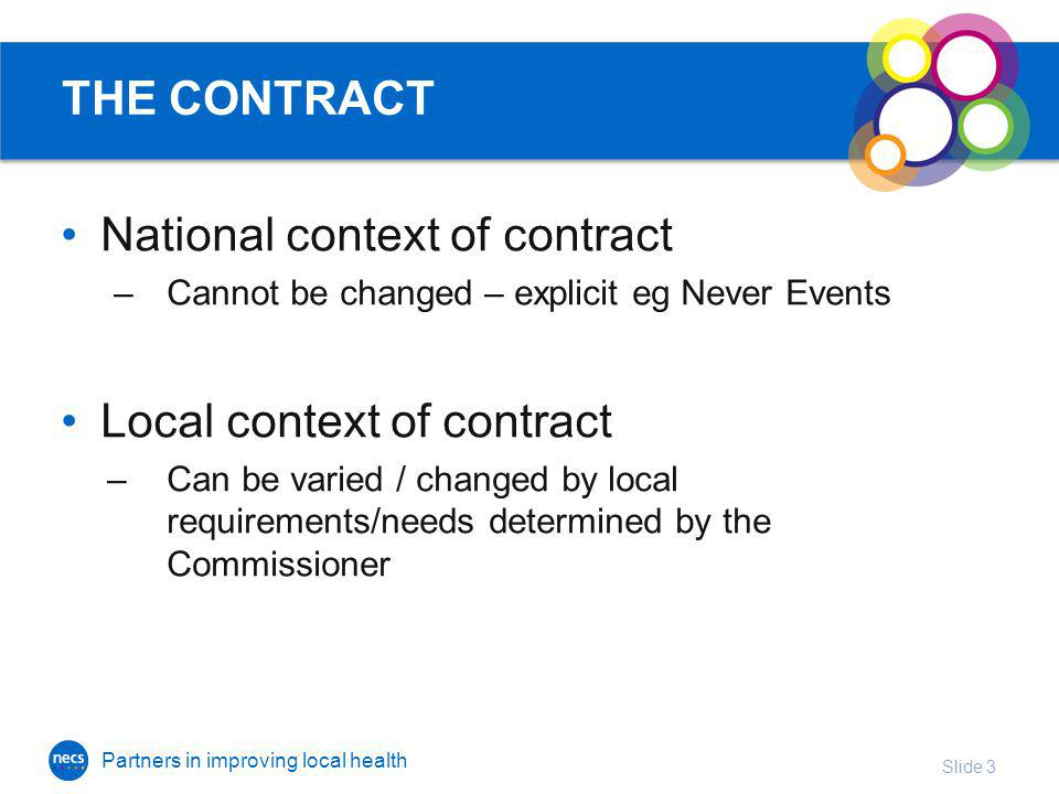 Partners in improving local health THE CONTRACT National context of contract –Cannot be changed – explicit eg Never Events Local context of contract –Can be varied / changed by local requirements/needs determined by the Commissioner Slide 3