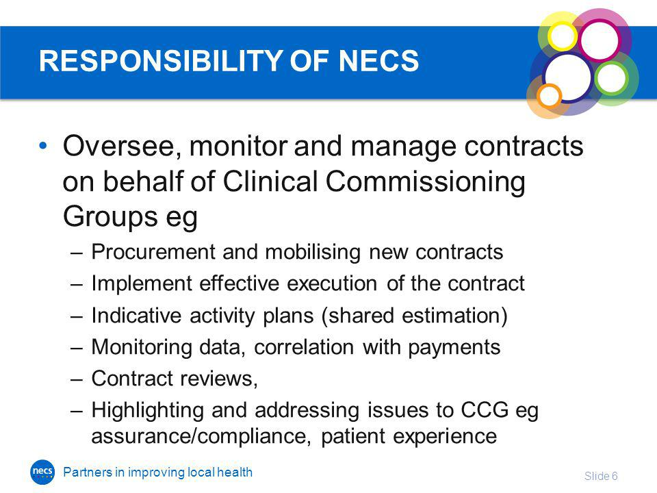 Partners in improving local health RESPONSIBILITY OF NECS Oversee, monitor and manage contracts on behalf of Clinical Commissioning Groups eg –Procurement and mobilising new contracts –Implement effective execution of the contract –Indicative activity plans (shared estimation) –Monitoring data, correlation with payments –Contract reviews, –Highlighting and addressing issues to CCG eg assurance/compliance, patient experience Slide 6