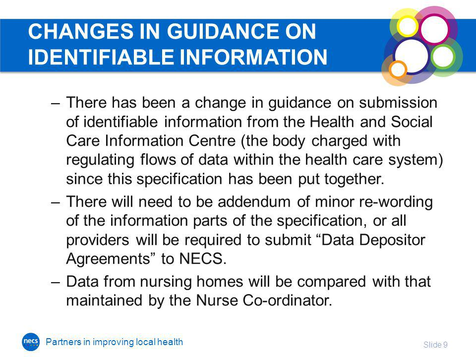Partners in improving local health CHANGES IN GUIDANCE ON IDENTIFIABLE INFORMATION –There has been a change in guidance on submission of identifiable information from the Health and Social Care Information Centre (the body charged with regulating flows of data within the health care system) since this specification has been put together.