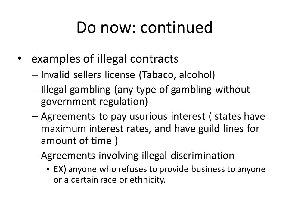 Do now: continued examples of illegal contracts – Invalid sellers license (Tabaco, alcohol) – Illegal gambling (any type of gambling without governmen