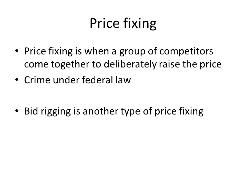 Price fixing Price fixing is when a group of competitors come together to deliberately raise the price Crime under federal law Bid rigging is another
