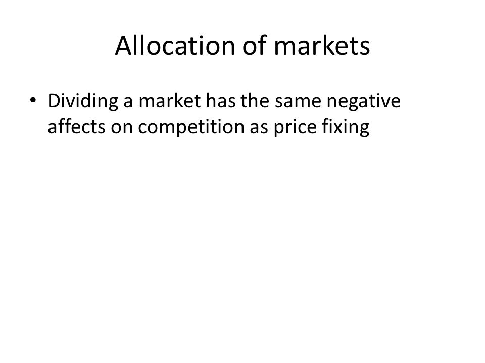 Allocation of markets Dividing a market has the same negative affects on competition as price fixing