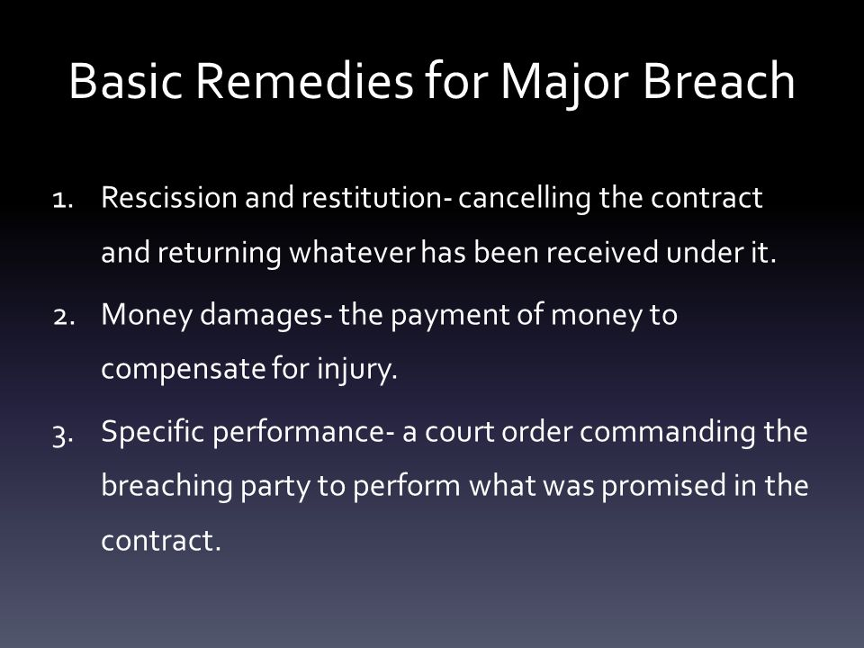 Basic Remedies for Major Breach 1.Rescission and restitution- cancelling the contract and returning whatever has been received under it.