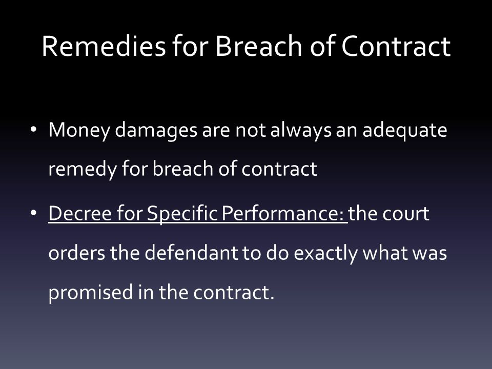 Remedies for Breach of Contract Money damages are not always an adequate remedy for breach of contract Decree for Specific Performance: the court orders the defendant to do exactly what was promised in the contract.