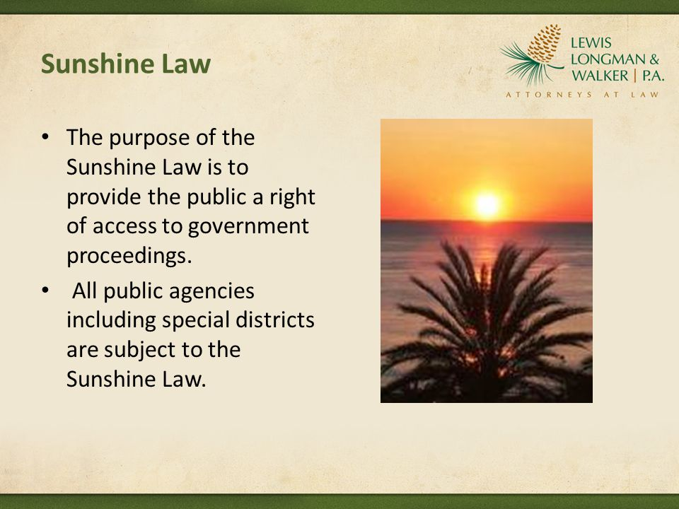 Sunshine Law The purpose of the Sunshine Law is to provide the public a right of access to government proceedings.
