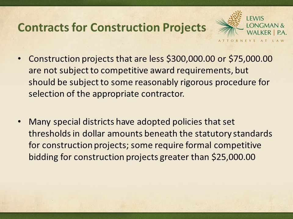 Contracts for Construction Projects Construction projects that are less $300,000.00 or $75,000.00 are not subject to competitive award requirements, but should be subject to some reasonably rigorous procedure for selection of the appropriate contractor.