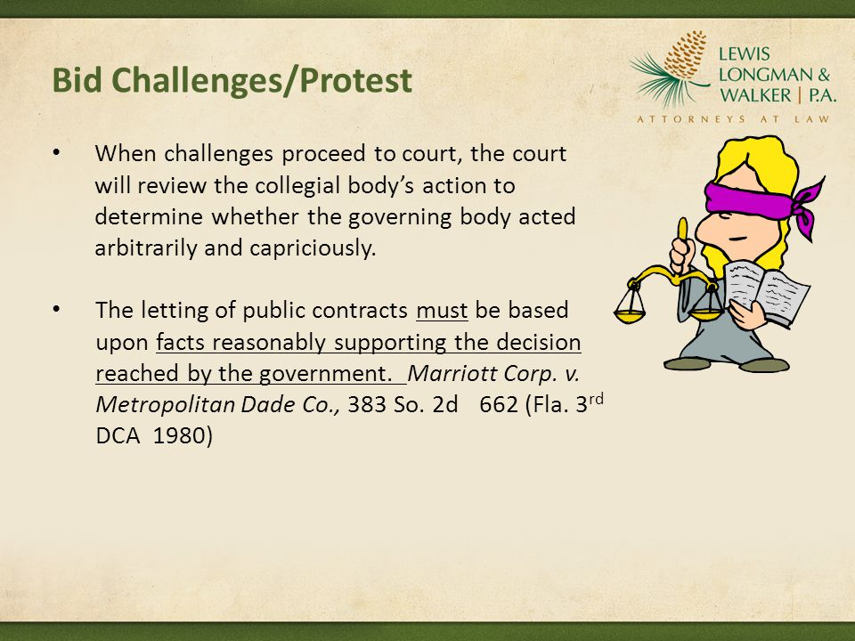Bid Challenges/Protest When challenges proceed to court, the court will review the collegial bodys action to determine whether the governing body acted arbitrarily and capriciously.