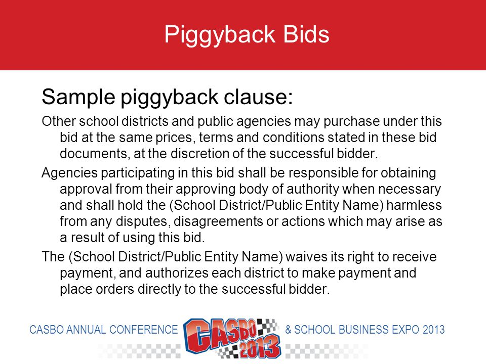 Sample piggyback clause: Other school districts and public agencies may purchase under this bid at the same prices, terms and conditions stated in these bid documents, at the discretion of the successful bidder.