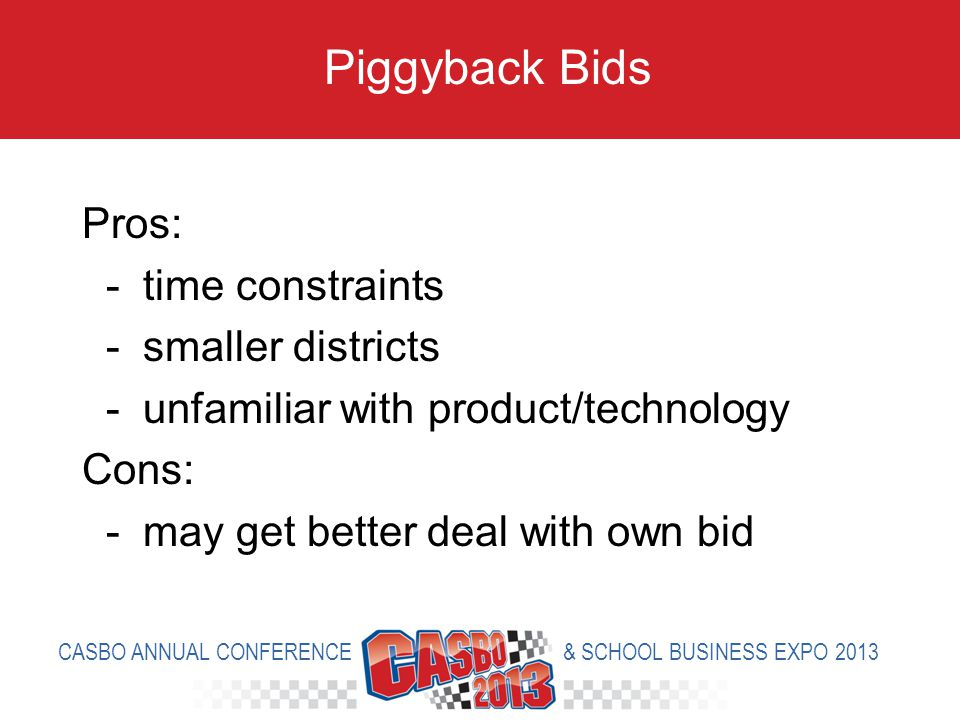 Pros: - time constraints - smaller districts - unfamiliar with product/technology Cons: - may get better deal with own bid Piggyback Bids CASBO ANNUAL CONFERENCE & SCHOOL BUSINESS EXPO 2013