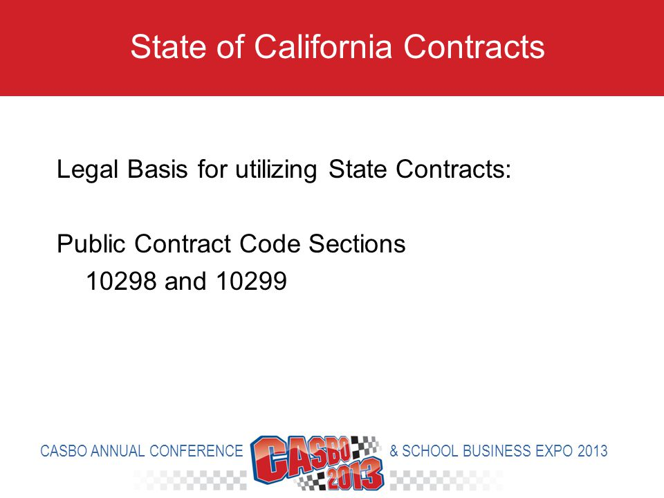 Legal Basis for utilizing State Contracts: Public Contract Code Sections 10298 and 10299 State of California Contracts CASBO ANNUAL CONFERENCE & SCHOOL BUSINESS EXPO 2013
