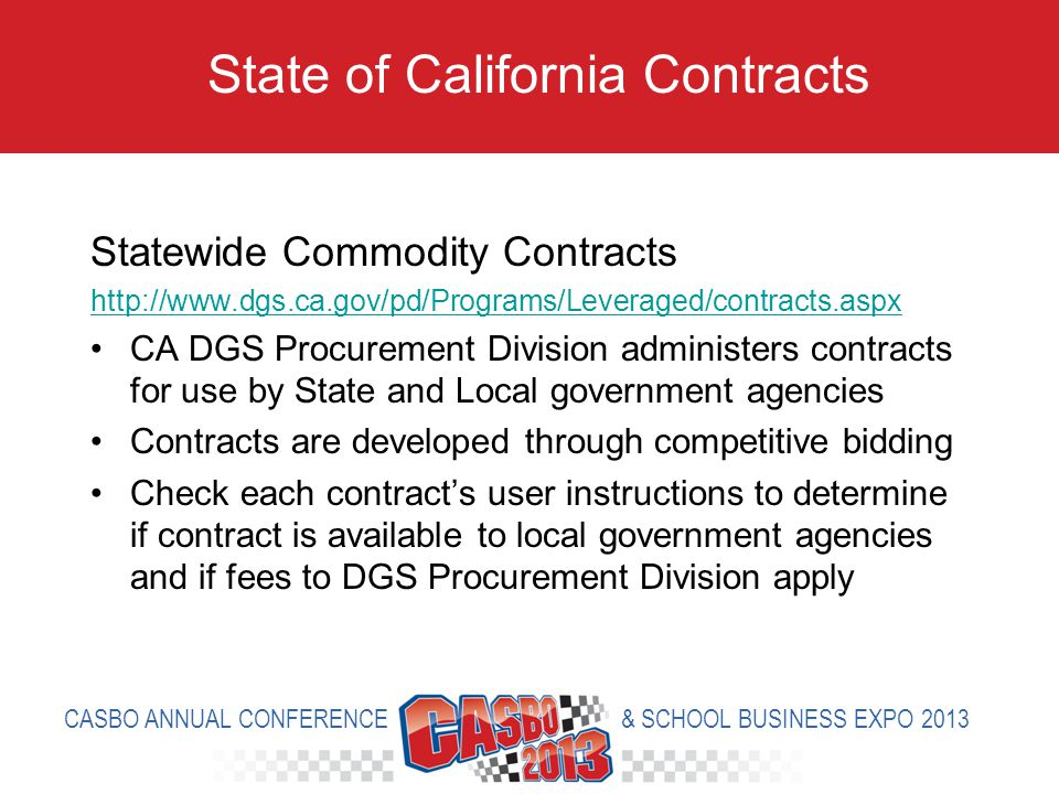 Statewide Commodity Contracts http://www.dgs.ca.gov/pd/Programs/Leveraged/contracts.aspx CA DGS Procurement Division administers contracts for use by State and Local government agencies Contracts are developed through competitive bidding Check each contracts user instructions to determine if contract is available to local government agencies and if fees to DGS Procurement Division apply State of California Contracts CASBO ANNUAL CONFERENCE & SCHOOL BUSINESS EXPO 2013