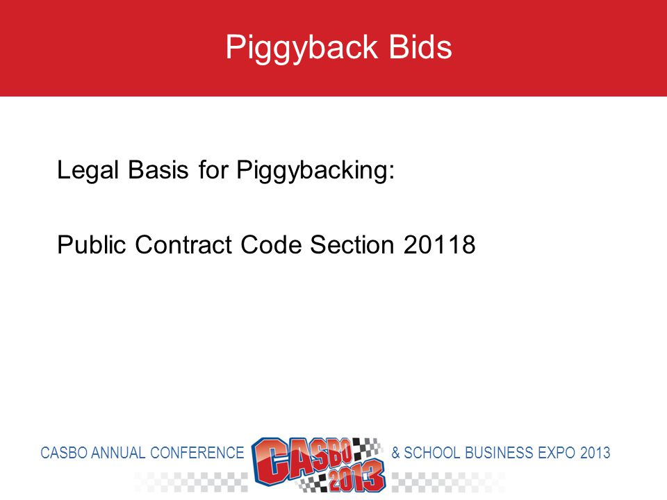Legal Basis for Piggybacking: Public Contract Code Section 20118 Piggyback Bids CASBO ANNUAL CONFERENCE & SCHOOL BUSINESS EXPO 2013