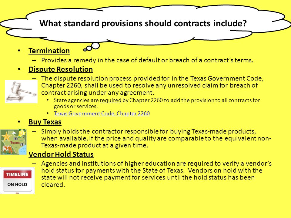 What standard provisions should contracts include? Termination – Provides a remedy in the case of default or breach of a contracts terms. Dispute Reso