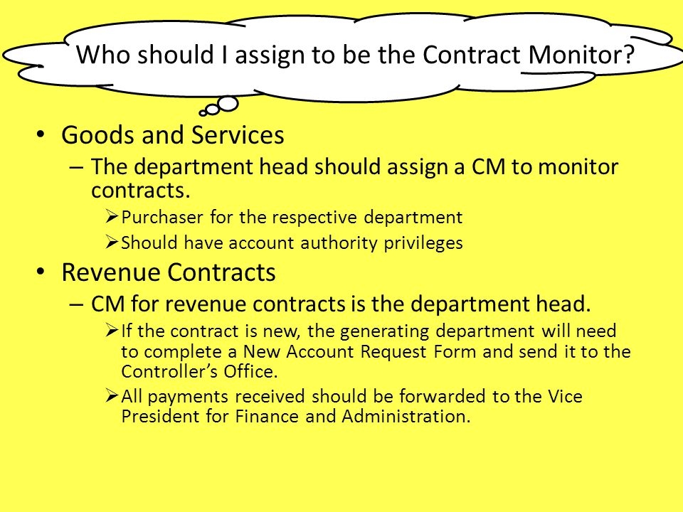 Who should I assign to be the Contract Monitor? Goods and Services – The department head should assign a CM to monitor contracts. Purchaser for the re